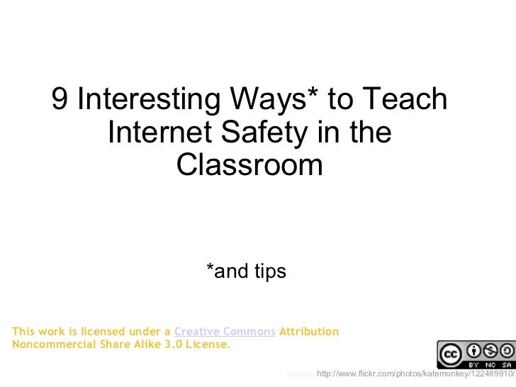 9 Interesting Ways* to Teach Internet Safety in the Classroom *and tips source:  http://www.flickr.com/photos/katemonkey/1...