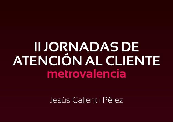 II JORNADAS DEATENCIÓN AL CLIENTE    metrovalencia    Jesús Gallent i Pérez