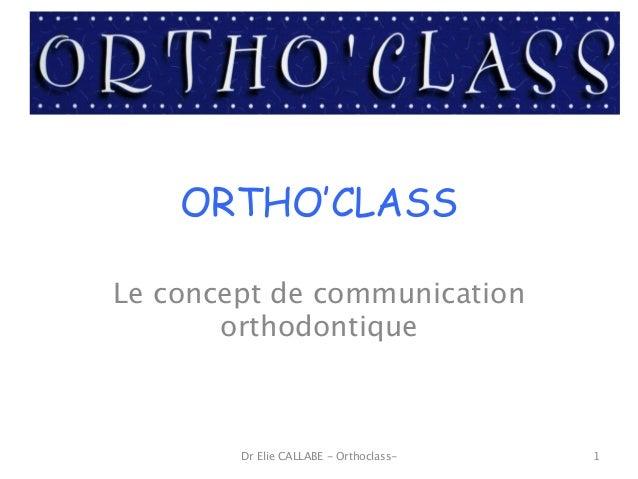 ORTHO'CLASS Le concept de communication orthodontique Dr Elie CALLABE - Orthoclass- 1