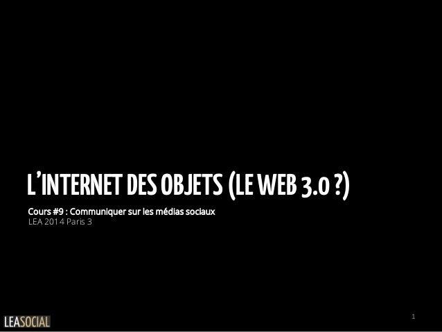 L'INTERNETDESOBJETS(LEWEB3.0?) Cours #9 : Communiquer sur les médias sociaux LEA 2014 Paris 3 1