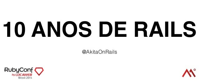 10 ANOS DE RAILS  @AkitaOnRails