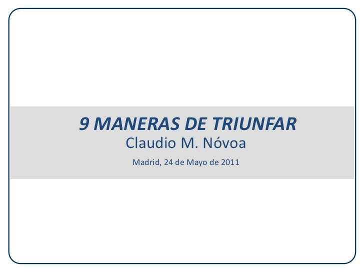 9 MANERAS DE TRIUNFAR    Claudio M. Nóvoa     Madrid, 24 de Mayo de 2011