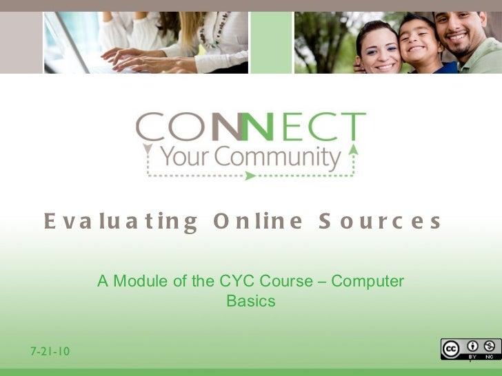 Evaluating Online Sources <ul><li>A Module of the CYC Course – Computer Basics </li></ul>1 7-21-10