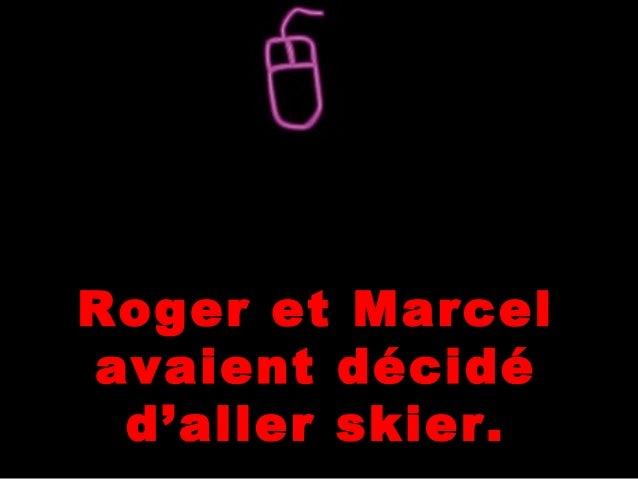 Roger et Marcel avaient décidé d'aller skier.