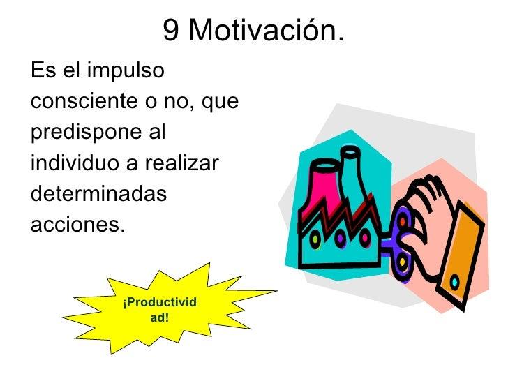 9 Motivación. Es el impulso consciente o no, que predispone al individuo a realizar determinadas acciones. ¡Productividad!