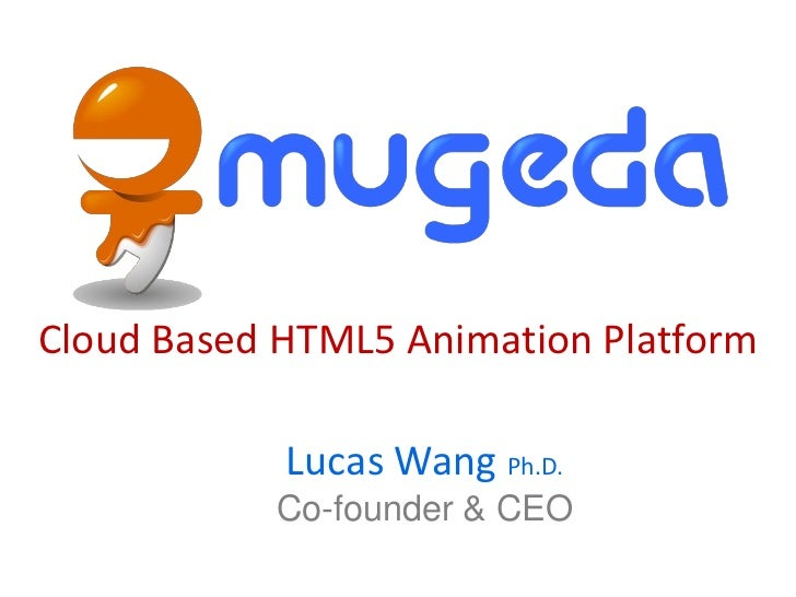 Cloud Based HTML5 Animation Platform            Lucas Wang Ph.D.           Co-founder & CEO