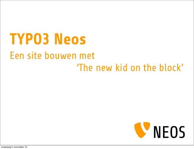 TYPO3 Neos      Een site bouwen met                     'The new kid on the block'maandag 5 november 12