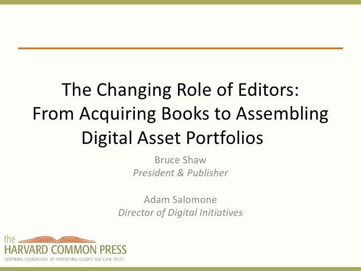 The Changing Role of Editors: From Acquiring Books to Assembling      Digital Asset Portfolios                  Bruce Shaw...