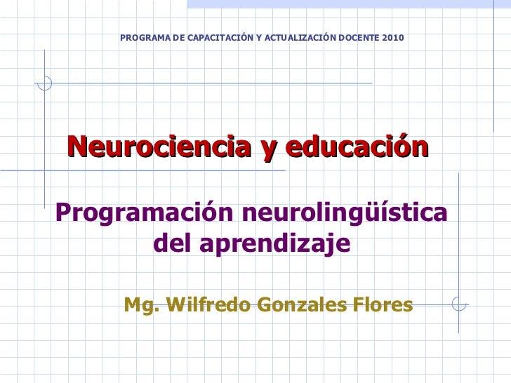 Neurociencia y educación  Programación neurolingüística del aprendizaje Mg. Wilfredo Gonzales Flores PROGRAMA DE CAPACITAC...