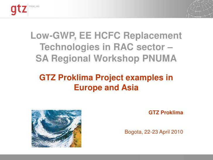 Low-GWP, EE HCFC Replacement   Technologies in RAC sector –  SA Regional Workshop PNUMA  GTZ Proklima Project examples in ...