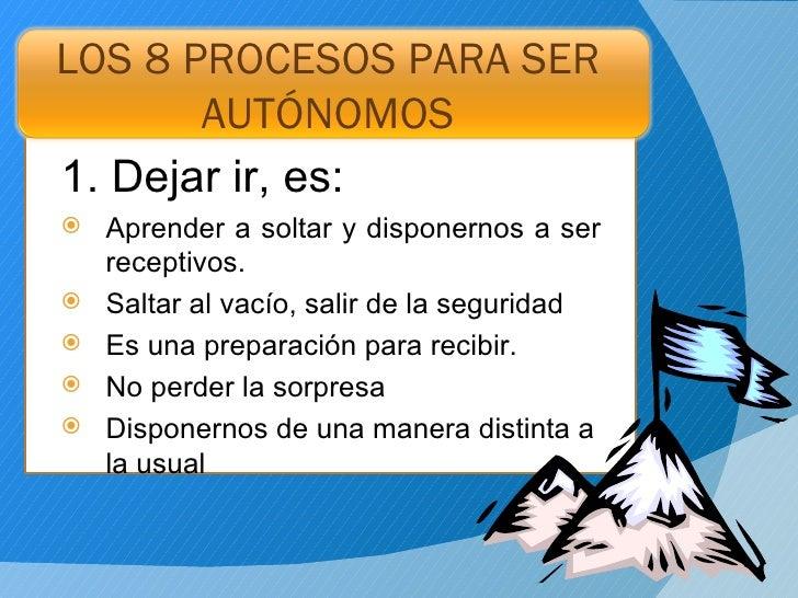 LOS 8 PROCESOS PARA SER AUTÓNOMOS <ul><li>1. Dejar ir, es:  </li></ul><ul><li>Aprender a soltar y disponernos a ser recept...
