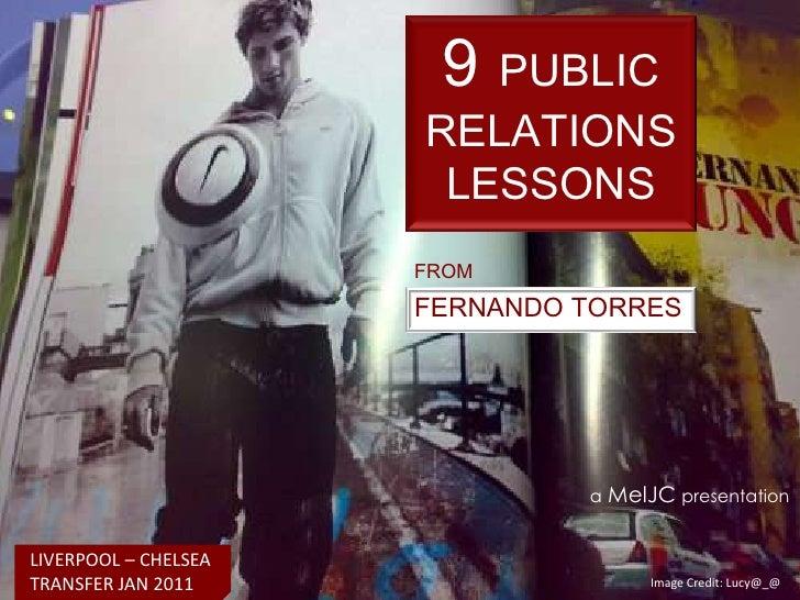 9PUBLIC RELATIONS LESSONS<br />FROM<br />FERNANDO TORRES<br />aMelJCpresentation<br />LIVERPOOL – CHELSEA  TRANSFER JAN 20...