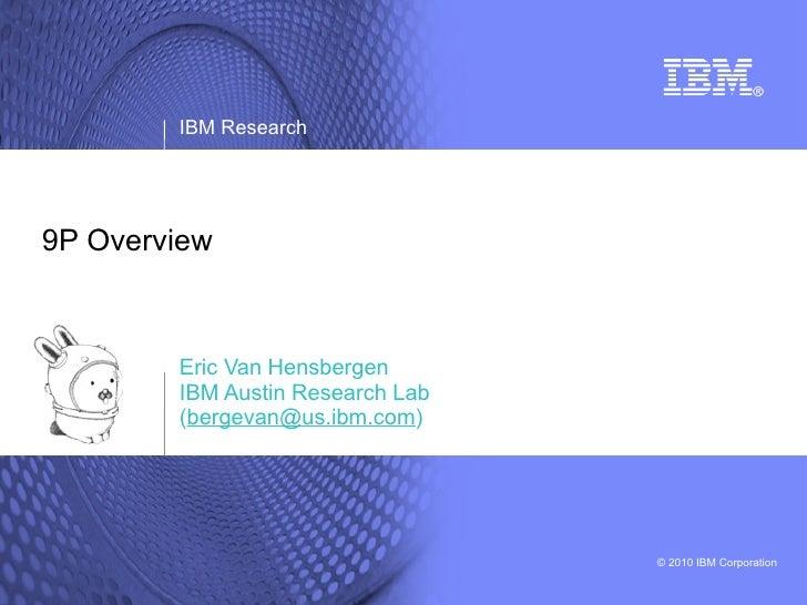 IBM Research     9P Overview            Eric Van Hensbergen         IBM Austin Research Lab         (bergevan@us.ibm.com) ...