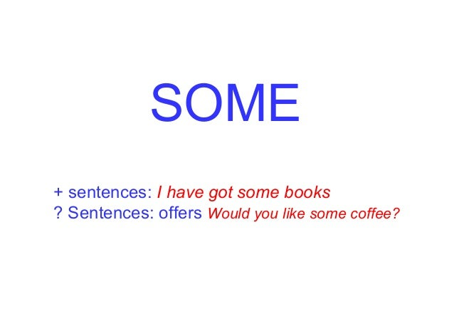 SOME + sentences: I have got some books ? Sentences: offers Would you like some coffee?