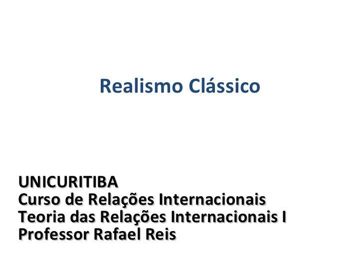 UNICURITIBA Curso de Relações Internacionais Teoria das Relações Internacionais I Professor Rafael Reis Realismo Clássico