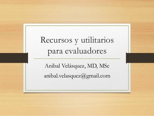 Recursos y utilitarios para evaluadores Anibal Velásquez, MD, MSc anibal.velasquez@gmail.com