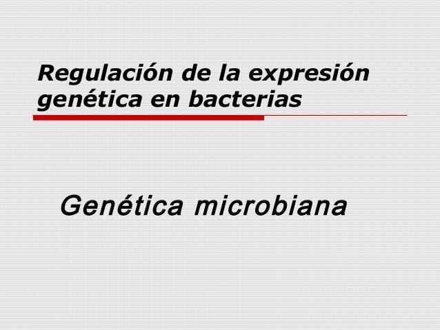 Regulación de la expresión genética en bacterias Genética microbiana