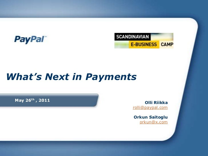 May 26th , 2011<br />What's Next in Payments<br />Olli Riikkarolli@paypal.com<br />Orkun Saitoglu <br />orkun@x.com<br />