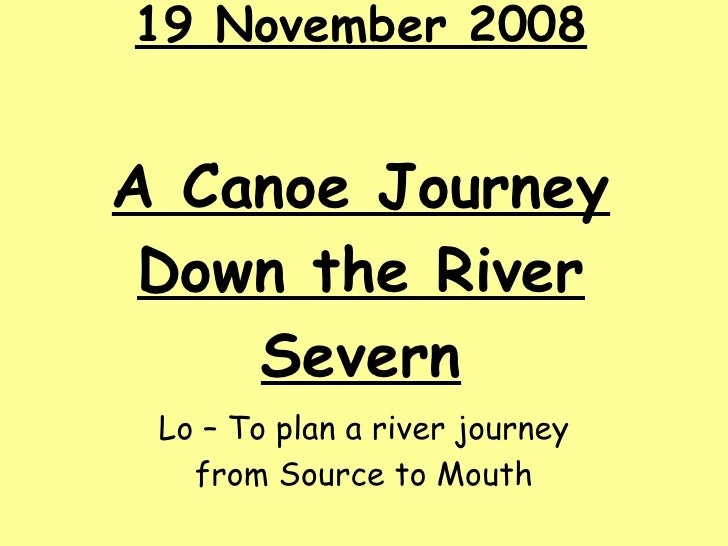19 November 2008 A Canoe Journey Down the River Severn Lo – To plan a river journey from Source to Mouth