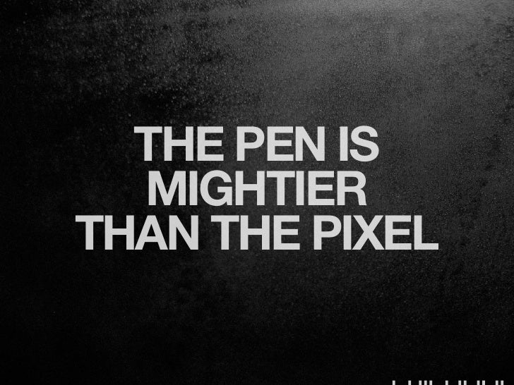 THE PEN IS  MIGHTIERTHAN THE PIXEL