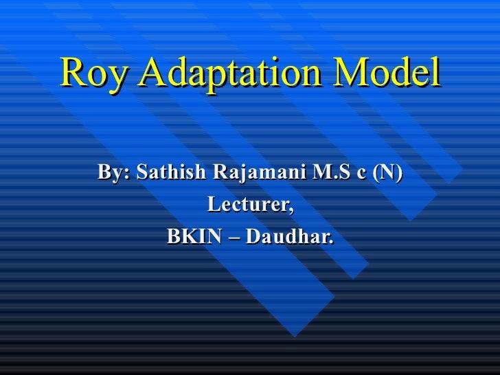 Roy Adaptation Model By: Sathish Rajamani M.S c (N) Lecturer, BKIN – Daudhar.