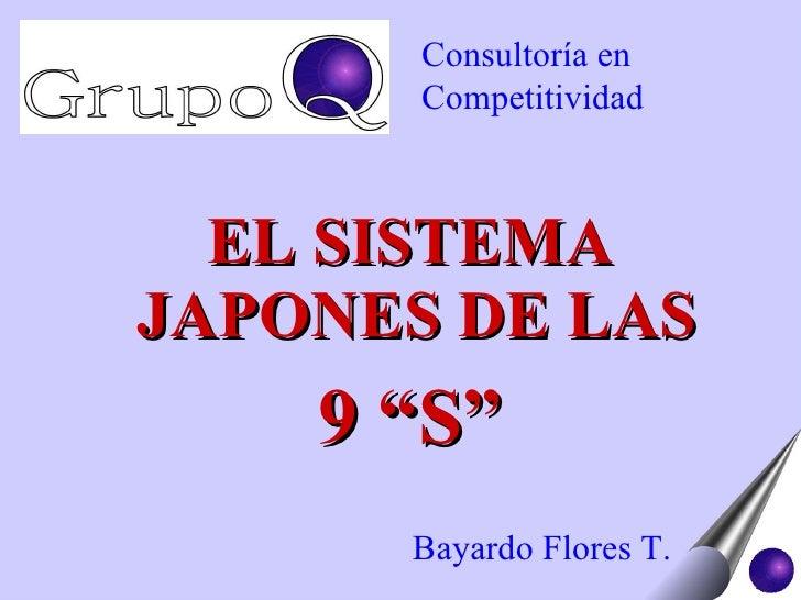 """<ul><li>EL SISTEMA JAPONES DE LAS  </li></ul><ul><li>9 """"S"""" </li></ul>Bayardo Flores T. Consultoría en Competitividad"""