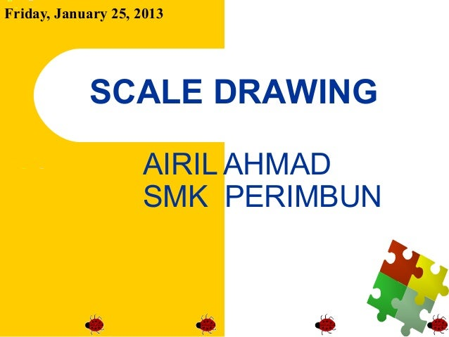 Friday, January 25, 2013            SCALE DRAWING                    AIRIL AHMAD                    SMK PERIMBUN