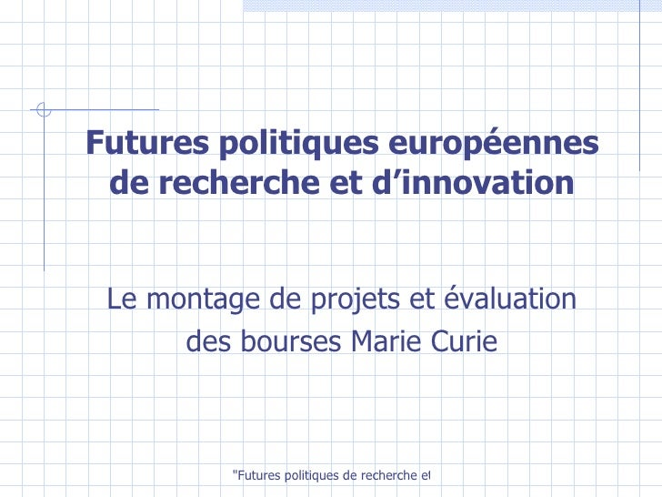 Futures politiques européennes de recherche et d'innovation <ul><li>Le montage de projets et évaluation </li></ul><ul><li>...