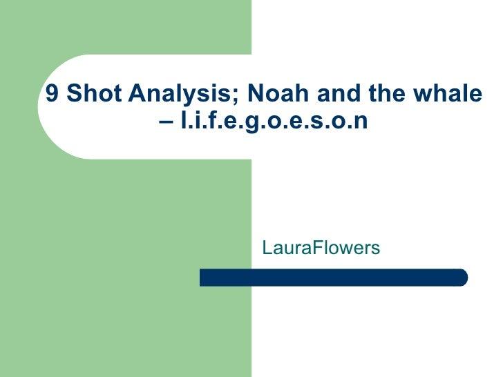 9 Shot Analysis; Noah and the whale         – l.i.f.e.g.o.e.s.o.n                 LauraFlowers