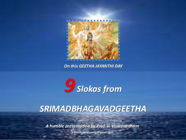 On this GEETHA JAYANTHI DAY         9 Slokas fromSRIMADBHAGAVADGEETHA A humble presentation by Prof. V. Viswanadham       ...