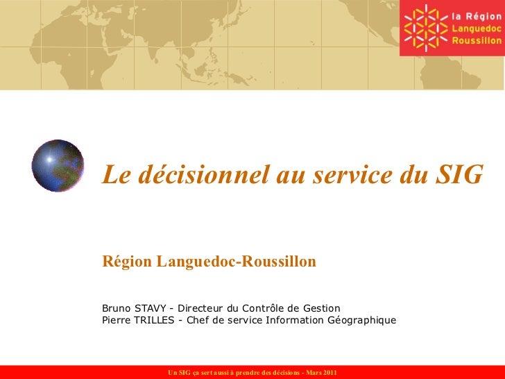 Le décisionnel au service du SIG Région Languedoc-Roussillon Bruno STAVY - Directeur du Contrôle de Gestion Pierre TRILLES...