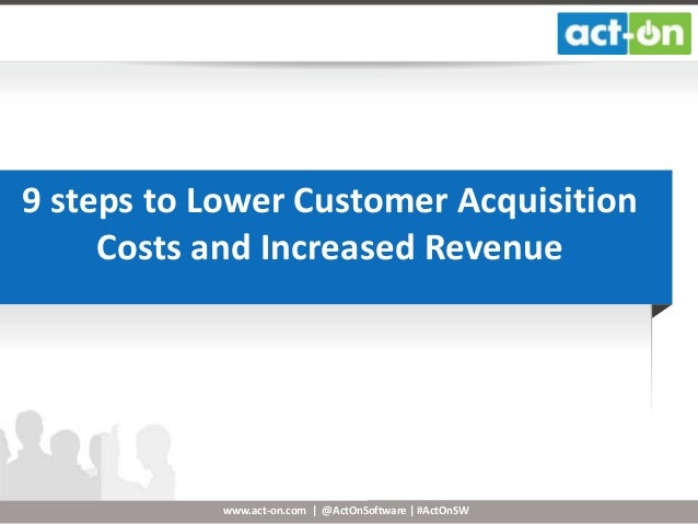 www.act-on.com | @ActOnSoftware | #ActOnSW 9 steps to Lower Customer Acquisition Costs and Increased Revenue