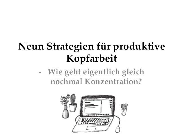 Neun Strategien für produktive  Kopfarbeit     -‐‑ Wie geht eigentlich gleich  nochmal Konzentration?