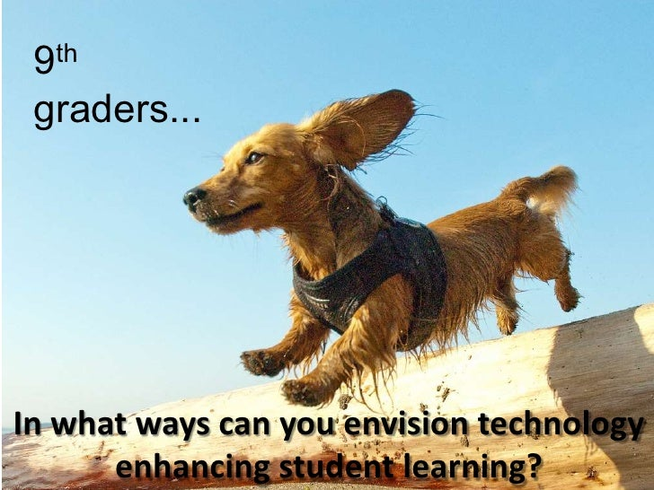Kslafj;dlkfcf<br />9th graders...<br />In what ways can you envision technology enhancing student learning?<br />