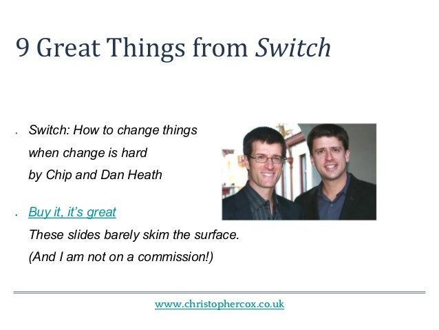 www.christophercox.co.uk 9 Great Things from Switch ● Switch: How to change things when change is hard by Chip and Dan Hea...