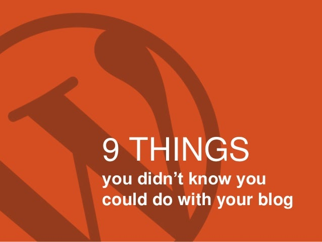 9 THINGS you didn't know you could do with your blog