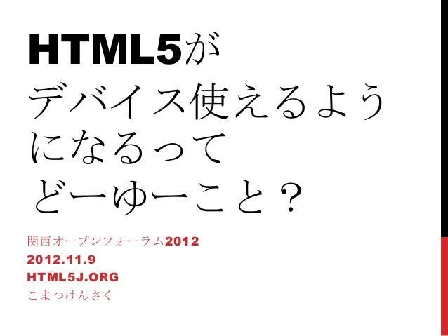 HTML5がデバイス使えるようになるってどーゆーこと?関西オープンフォーラム20122012.11.9HTML5J.ORGこまつけんさく