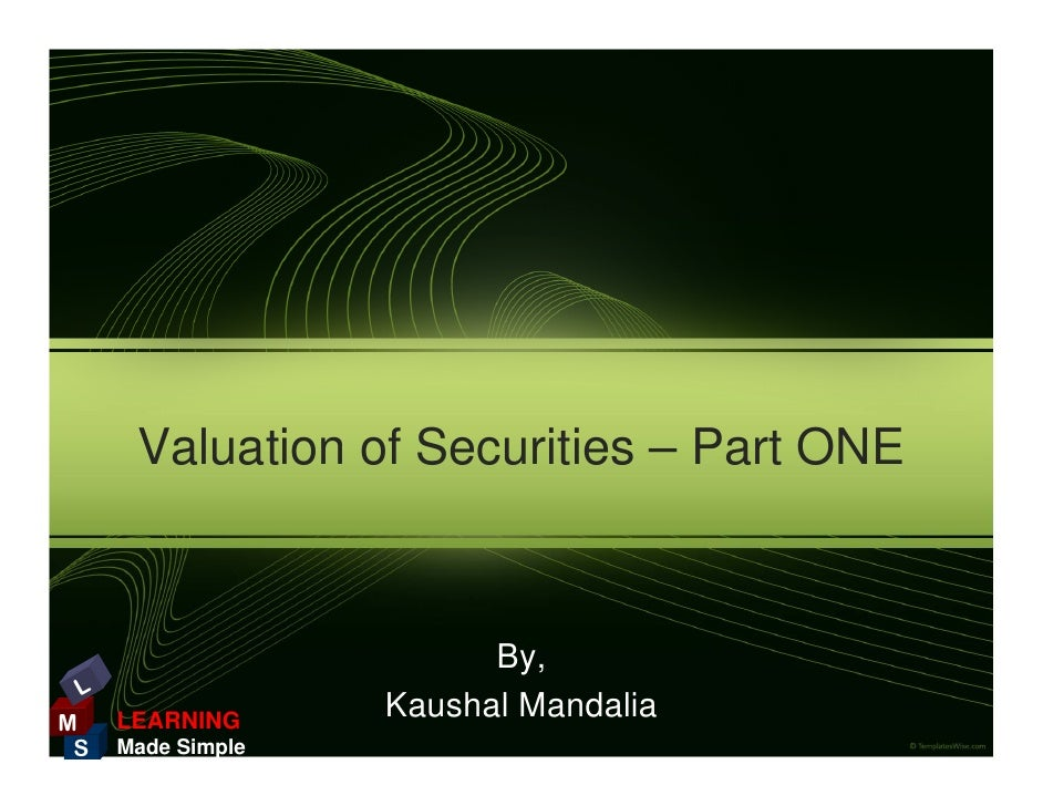 Valuation of Securities – Part ONE                             By,  L M    LEARNING      Kaushal Mandalia  S   Made Simple
