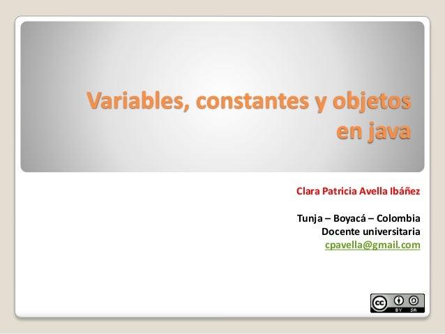 Variables, constantes y objetosen javaClara Patricia Avella IbáñezTunja – Boyacá – ColombiaDocente universitariacpavella@g...