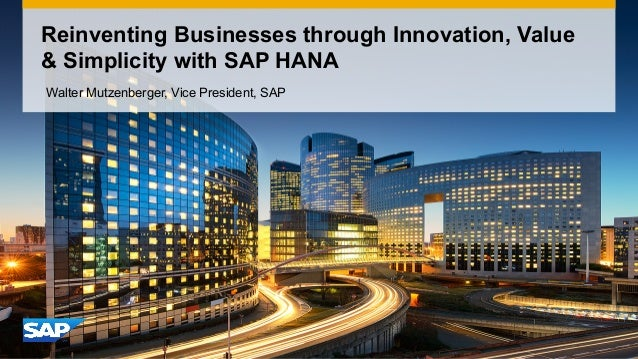 Reinventing Businesses through Innovation, Value & Simplicity with SAP HANA Walter Mutzenberger, Vice President, SAP