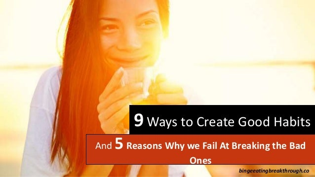 9Ways to Create Good Habits And 5 Reasons Why we Fail At Breaking the Bad Ones bingeeatingbreakthrough.co