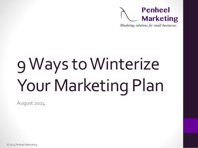 © 2014 Penheel Marketing 9Ways toWinterize Your Marketing Plan August 2014