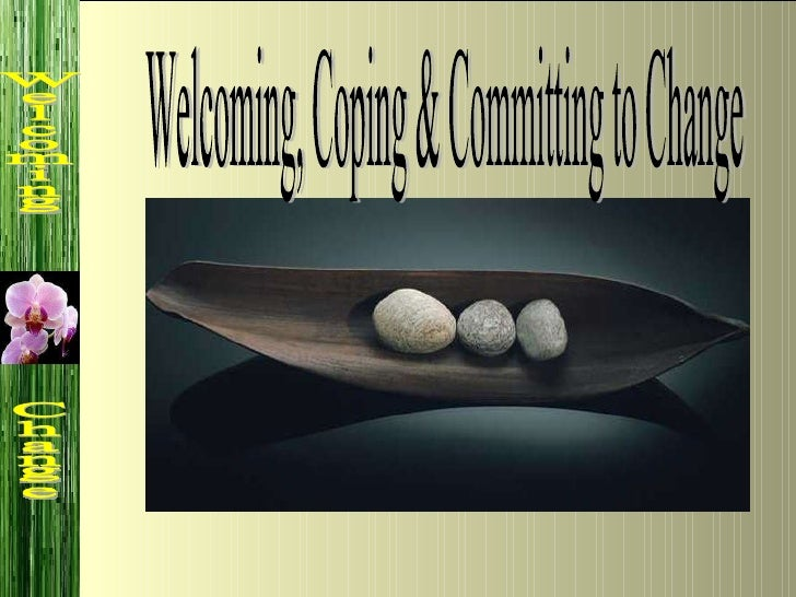 Welcoming, Coping & Committing to Change Welcoming  Change