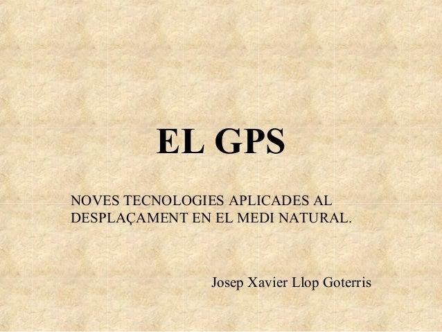 EL GPSNOVES TECNOLOGIES APLICADES ALDESPLAÇAMENT EN EL MEDI NATURAL.Josep Xavier Llop Goterris