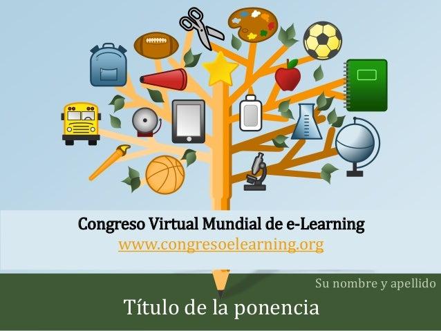 Congreso Virtual Mundial de e-Learning  www.congresoelearning.org  Su nombre y apellido  Título de la ponencia