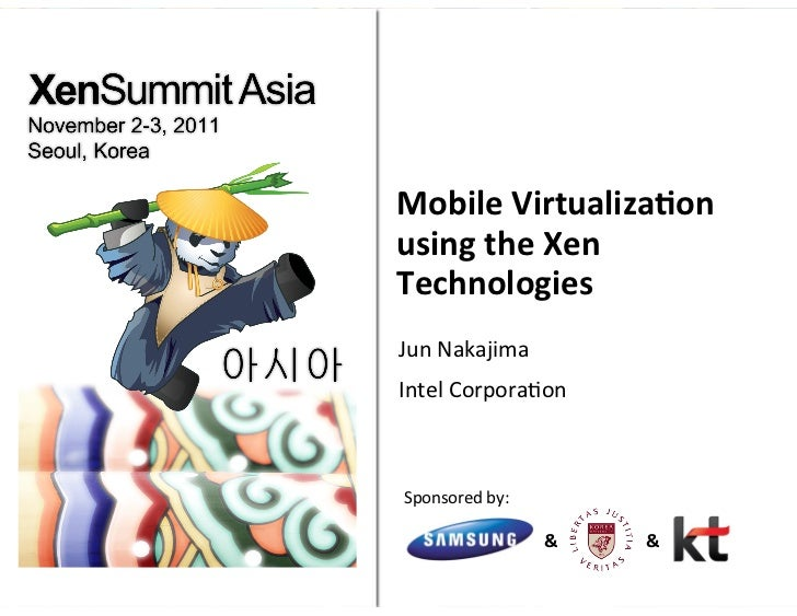Mobile	  Virtualiza/on	  using	  the	  Xen	  Technologies	  Jun	  Nakajima	  Intel	  Corpora9on	  Sponsored	  by:	        ...