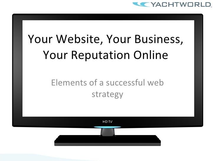 Your Website, Your Business, Your Reputation Online Elements of a successful web strategy