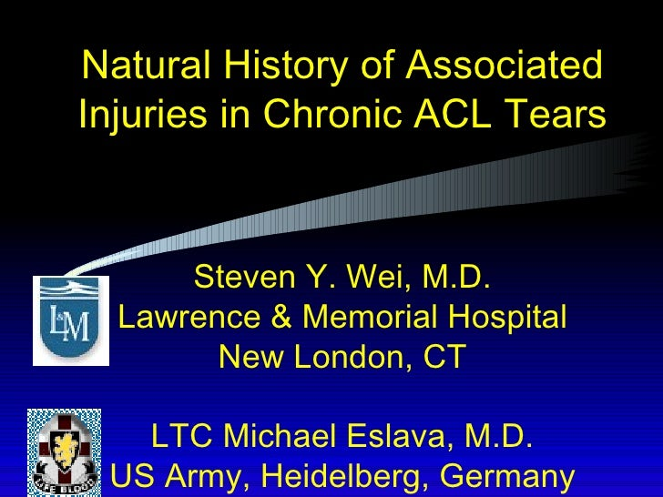 Natural History of Associated Injuries in Chronic ACL Tears Steven Y. Wei, M.D. Lawrence & Memorial Hospital New London, C...