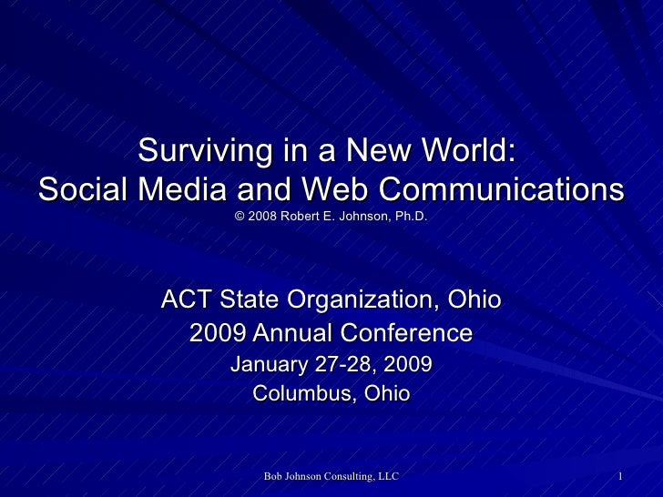 Surviving in a New World:  Social Media and Web Communications © 2008 Robert E. Johnson, Ph.D.   ACT State Organization, O...