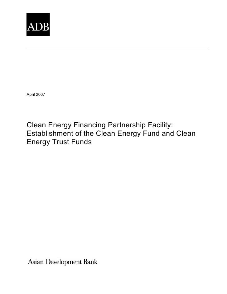 April 2007     Clean Energy Financing Partnership Facility: Establishment of the Clean Energy Fund and Clean Energy Trust ...